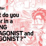 Q: When you receive an original manga pitch, what do you look for in a strong protagonist and antagonist?